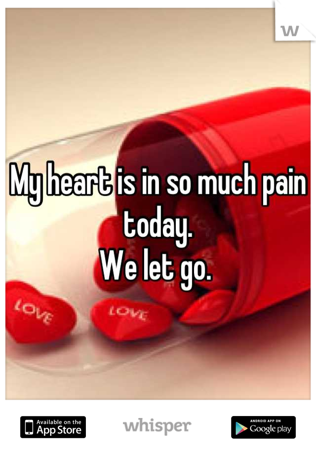 My heart is in so much pain today.  We let go.