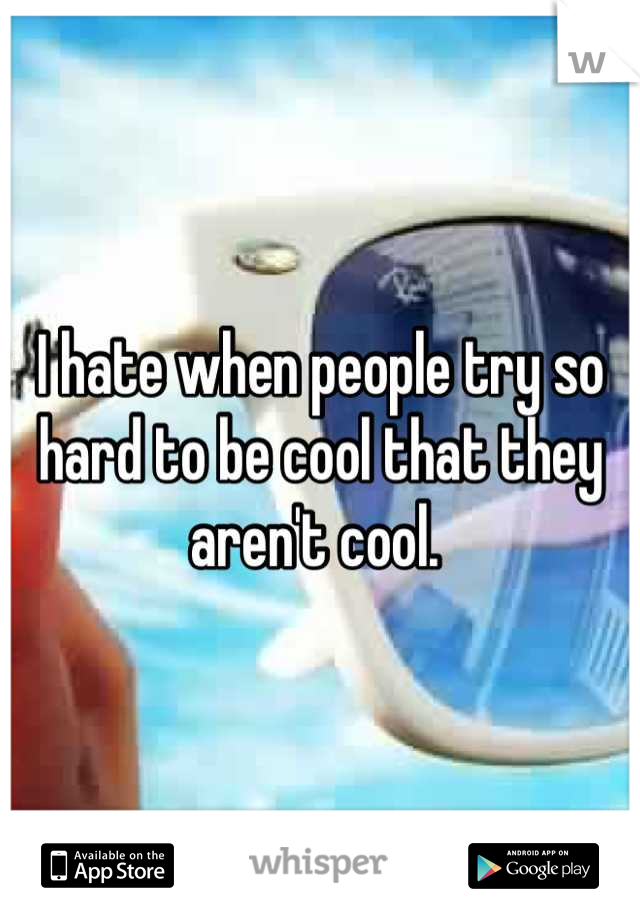 I hate when people try so hard to be cool that they aren't cool.