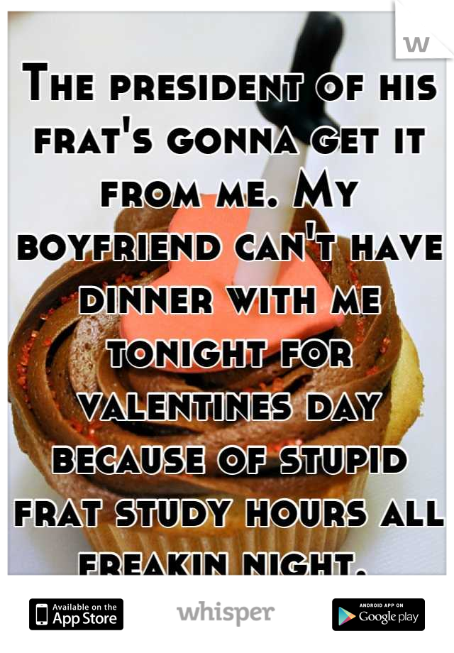 The president of his frat's gonna get it from me. My boyfriend can't have dinner with me tonight for valentines day because of stupid frat study hours all freakin night.