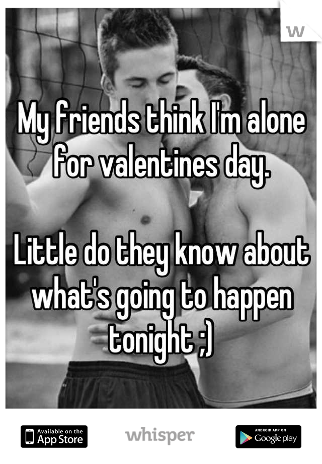 My friends think I'm alone for valentines day.  Little do they know about what's going to happen tonight ;)
