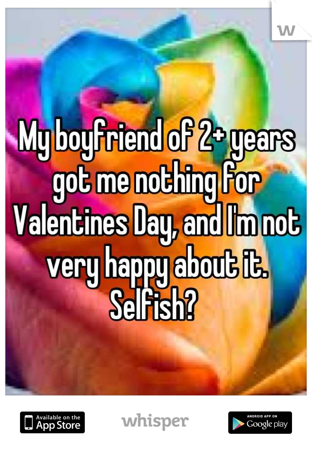 My boyfriend of 2+ years got me nothing for Valentines Day, and I'm not very happy about it. Selfish?