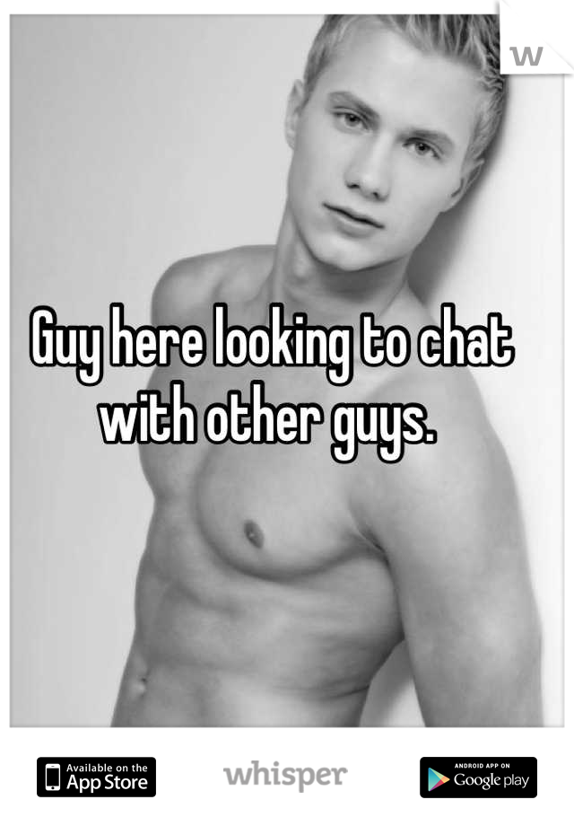 Guy here looking to chat with other guys.