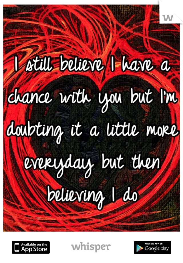 I still believe I have a chance with you but I'm doubting it a little more everyday but then believing I do