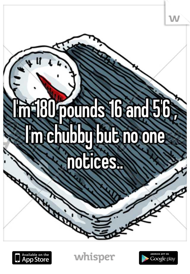 I'm 180 pounds 16 and 5'6 , I'm chubby but no one notices..