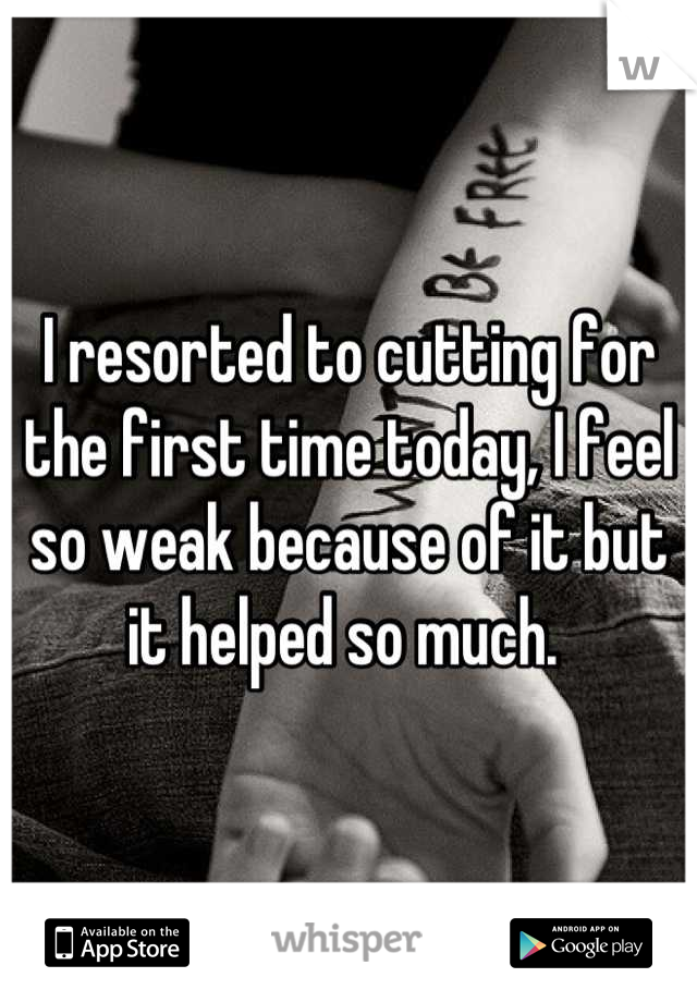 I resorted to cutting for the first time today, I feel so weak because of it but it helped so much.