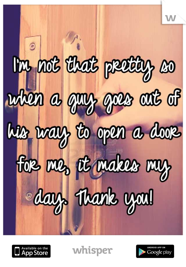 I'm not that pretty so when a guy goes out of his way to open a door for me, it makes my day. Thank you!
