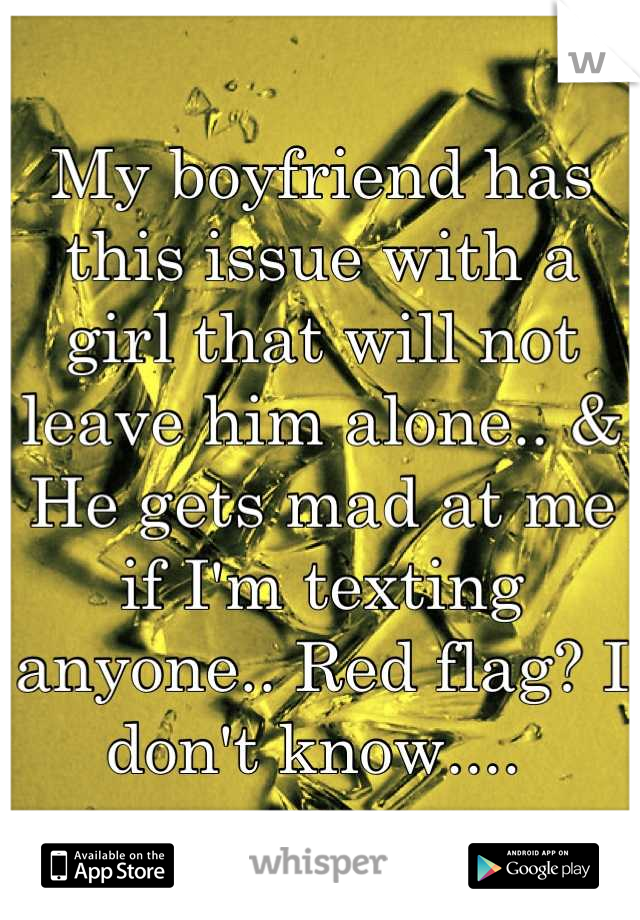 My boyfriend has this issue with a girl that will not leave him alone.. & He gets mad at me if I'm texting anyone.. Red flag? I don't know....