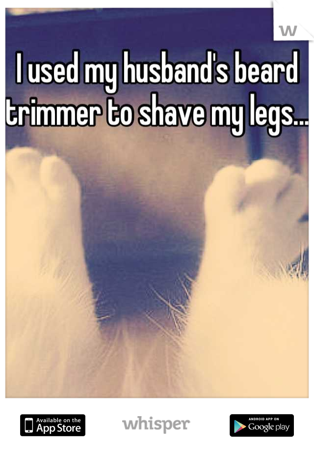 I used my husband's beard trimmer to shave my legs...