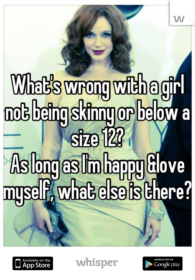 What's wrong with a girl not being skinny or below a size 12?  As long as I'm happy &love myself, what else is there?