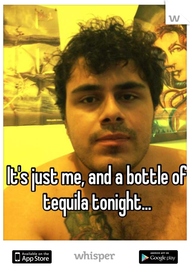 It's just me, and a bottle of tequila tonight...