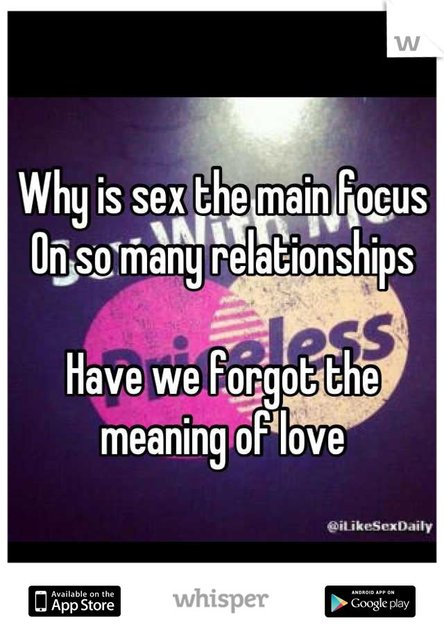 Why is sex the main focus  On so many relationships   Have we forgot the meaning of love