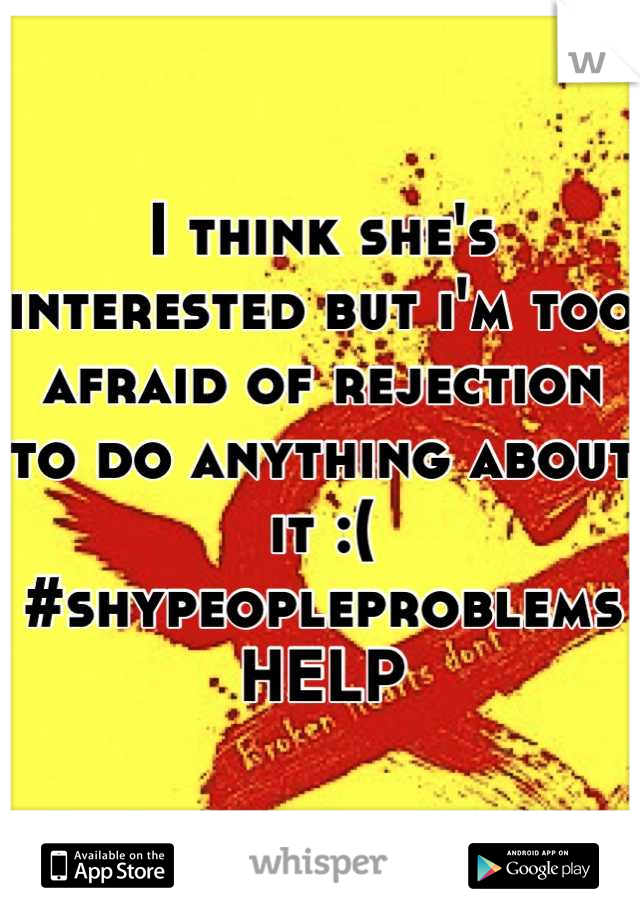 I think she's interested but i'm too afraid of rejection to do anything about it :(  #shypeopleproblems HELP