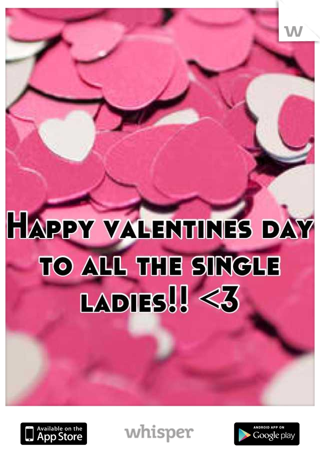 Happy valentines day to all the single ladies!! <3