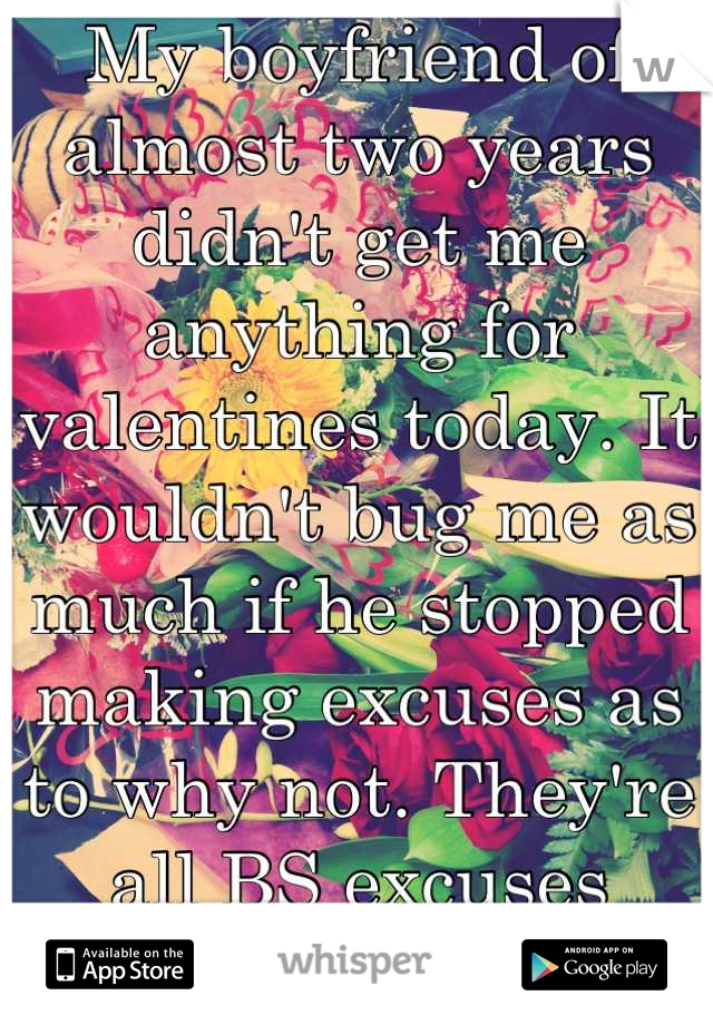 My boyfriend of almost two years didn't get me anything for valentines today. It wouldn't bug me as much if he stopped making excuses as to why not. They're all BS excuses anyways...