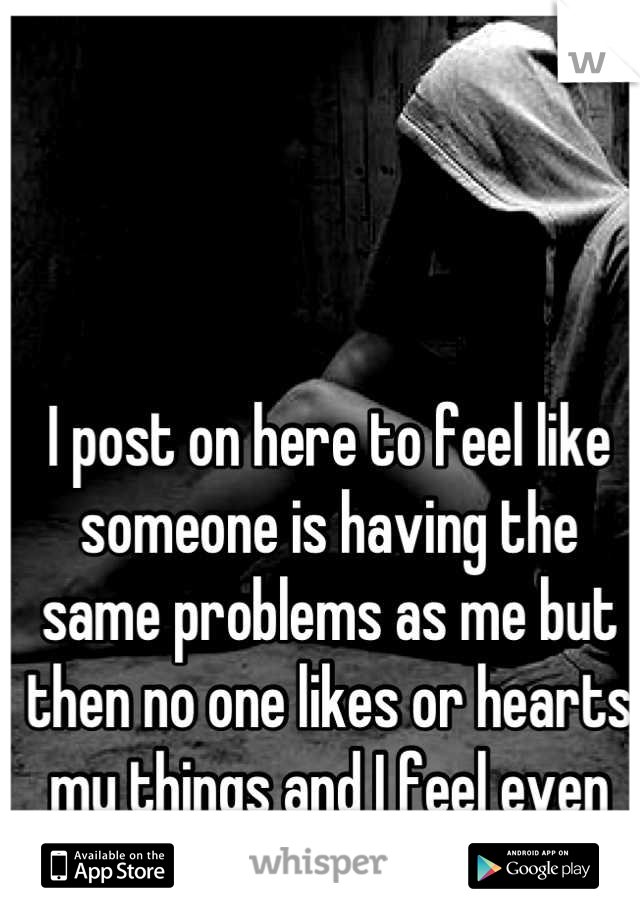 I post on here to feel like someone is having the same problems as me but then no one likes or hearts my things and I feel even more alone