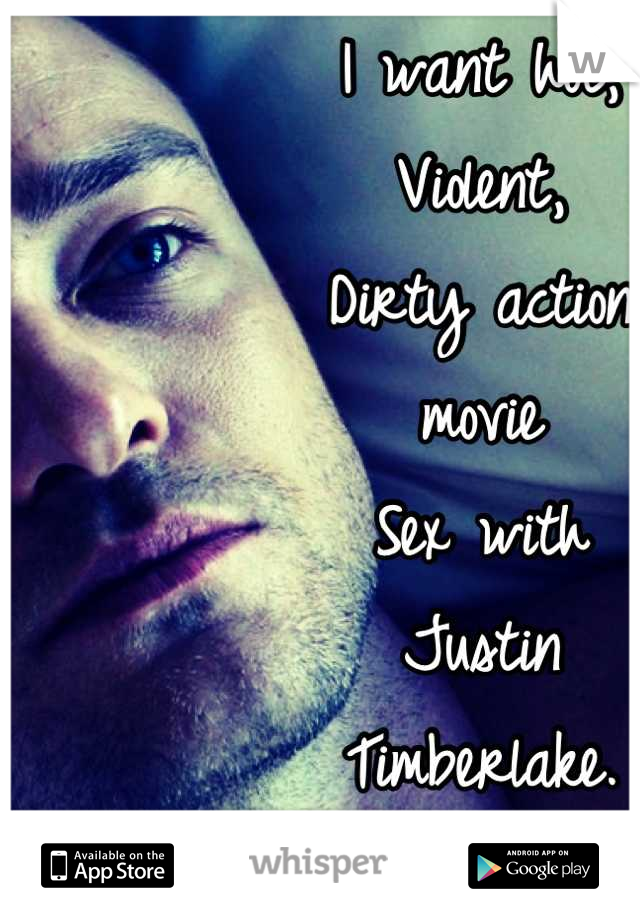 I want hot, Violent, Dirty action  movie  Sex with  Justin  Timberlake.