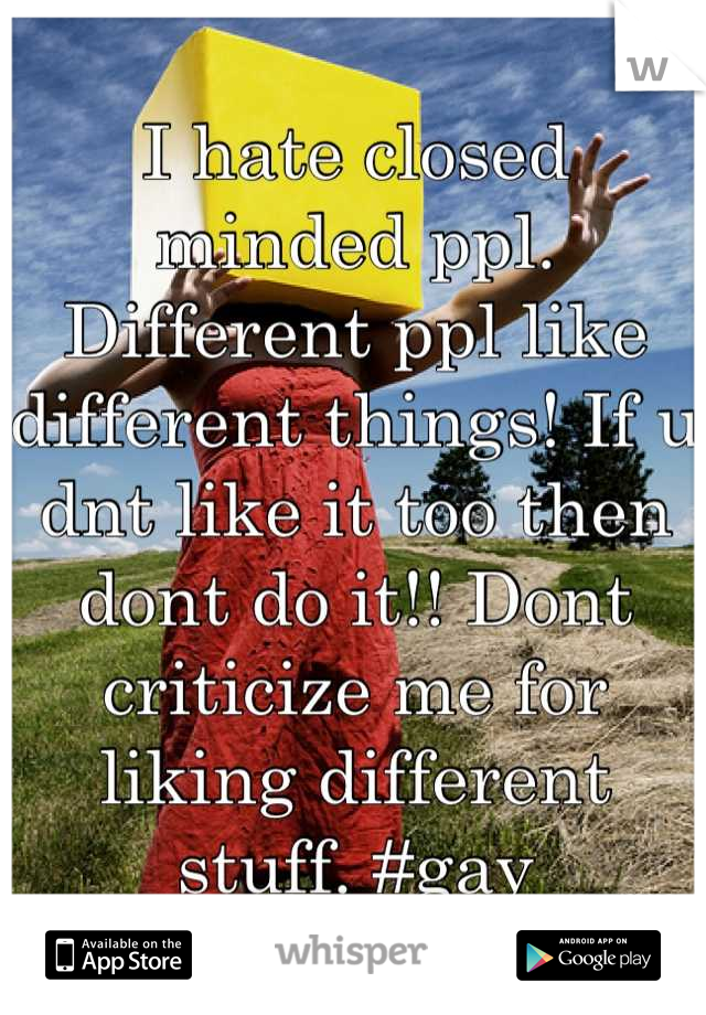 I hate closed minded ppl. Different ppl like different things! If u dnt like it too then dont do it!! Dont criticize me for liking different stuff. #gay
