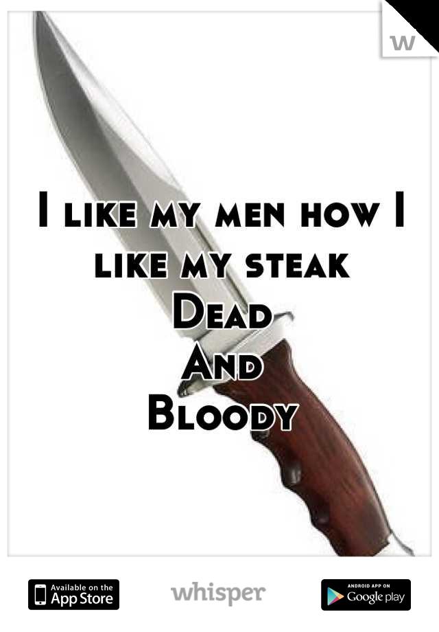 I like my men how I like my steak Dead And Bloody