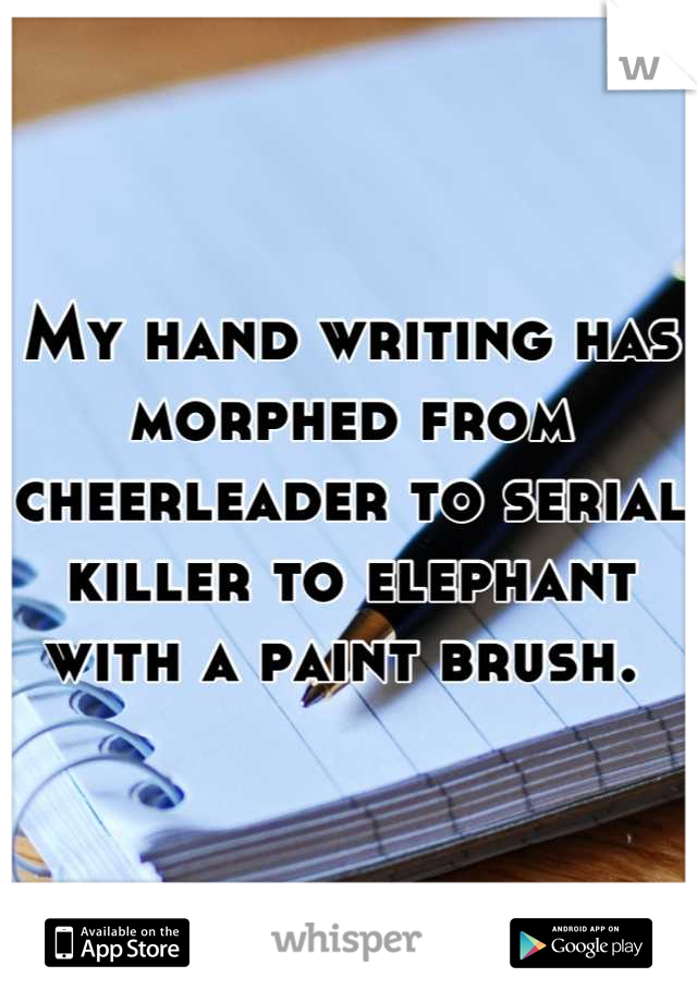 My hand writing has morphed from cheerleader to serial killer to elephant with a paint brush.