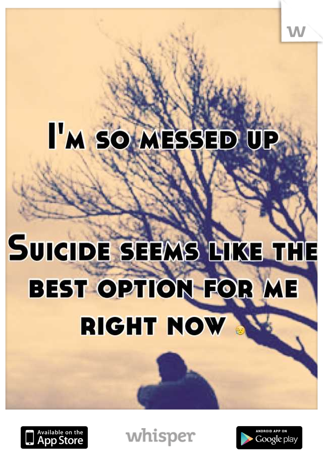 I'm so messed up   Suicide seems like the best option for me right now 😥
