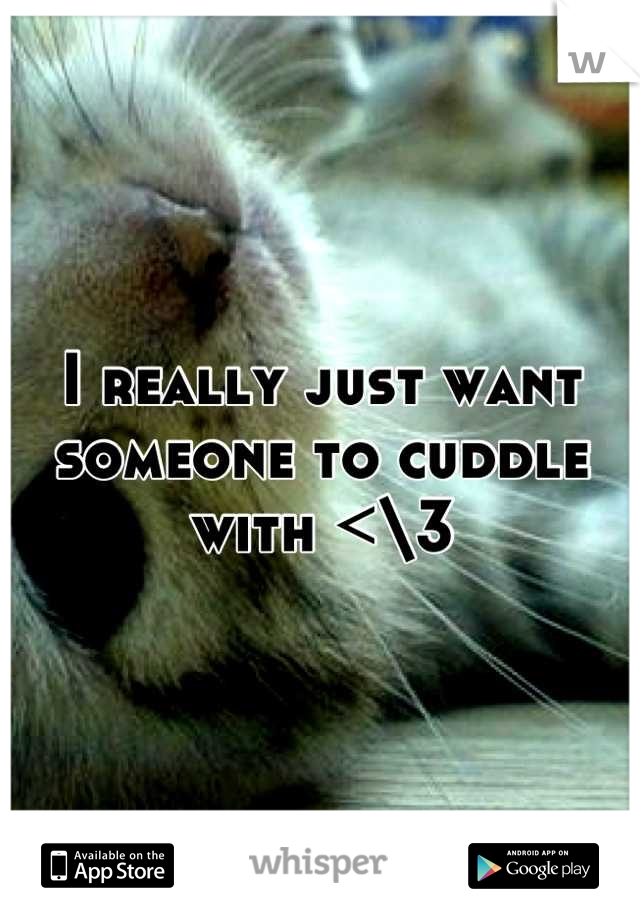 I really just want someone to cuddle with <\3