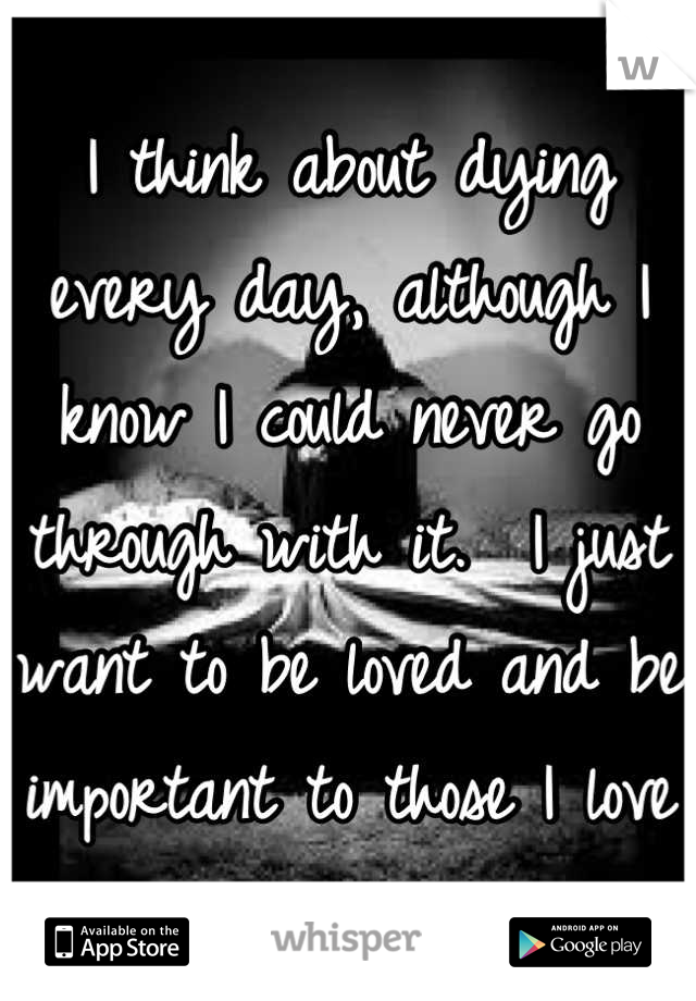 I think about dying every day, although I know I could never go through with it.  I just want to be loved and be important to those I love
