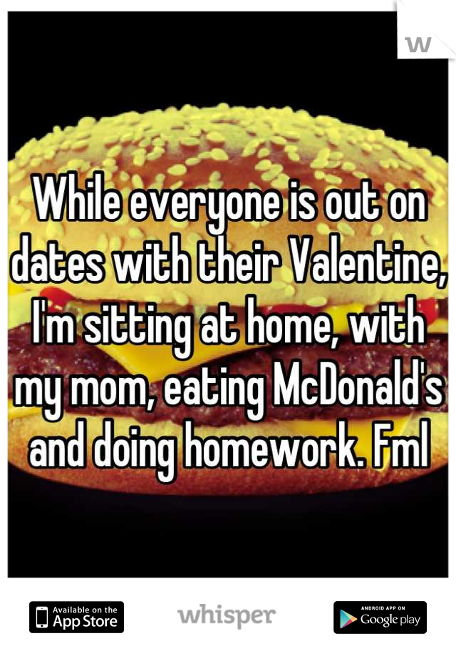 While everyone is out on dates with their Valentine, I'm sitting at home, with my mom, eating McDonald's and doing homework. Fml