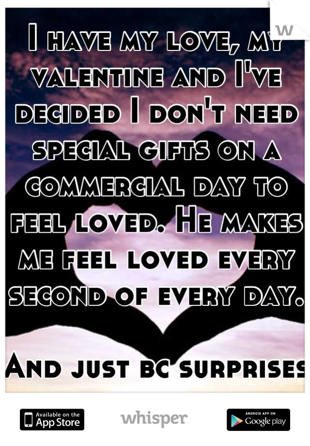 I have my love, my valentine and I've decided I don't need special gifts on a commercial day to feel loved. He makes me feel loved every second of every day.   And just bc surprises are better anyway.