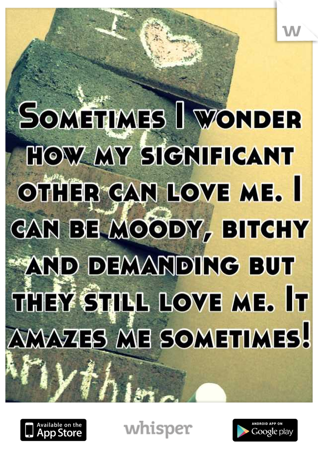 Sometimes I wonder how my significant other can love me. I can be moody, bitchy and demanding but they still love me. It amazes me sometimes!