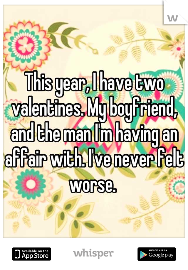 This year, I have two valentines. My boyfriend, and the man I'm having an affair with. I've never felt worse.