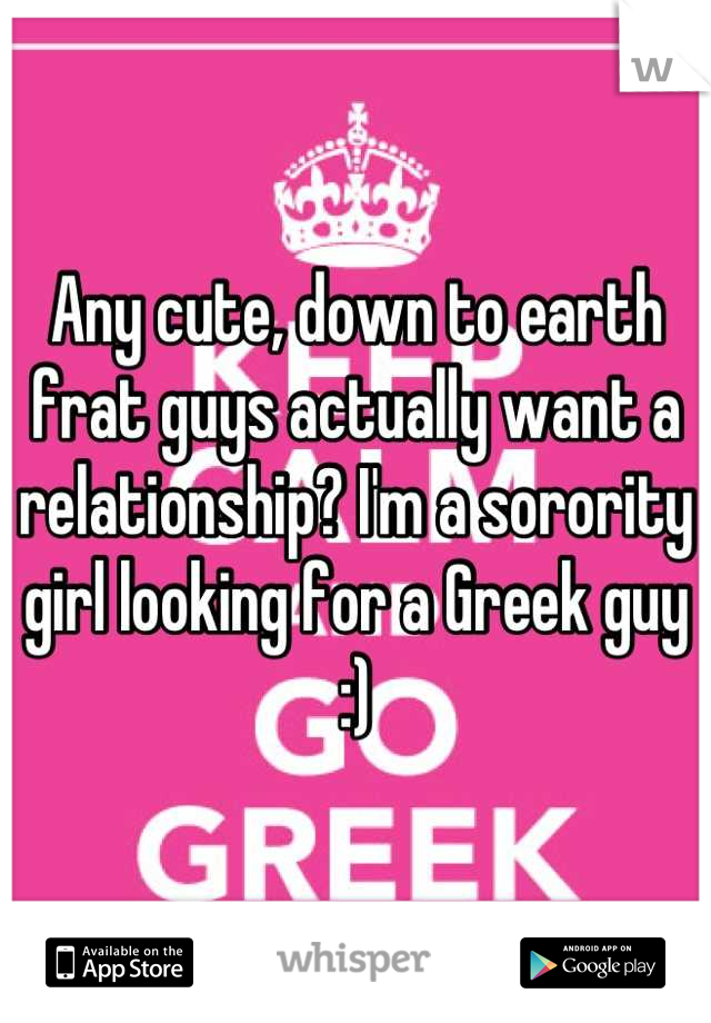 Any cute, down to earth frat guys actually want a relationship? I'm a sorority girl looking for a Greek guy :)