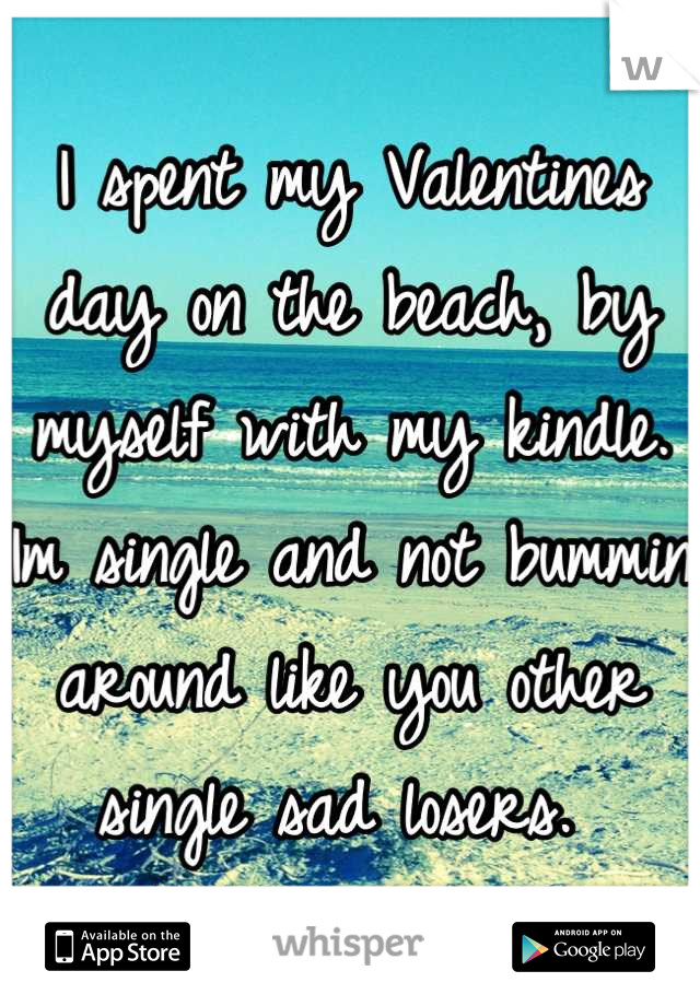 I spent my Valentines day on the beach, by myself with my kindle. Im single and not bummin around like you other single sad losers.