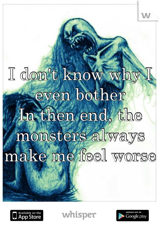 I don't know why I even bother In then end, the monsters always make me feel worse
