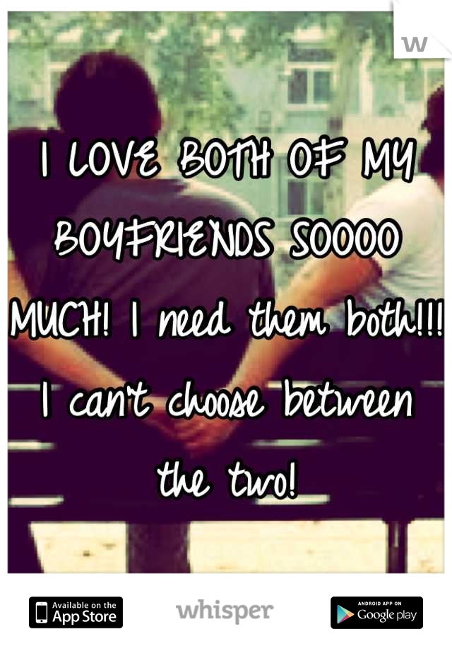 I LOVE BOTH OF MY BOYFRIENDS SOOOO MUCH! I need them both!!! I can't choose between the two!