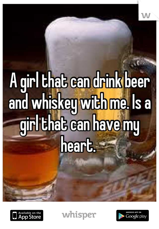 A girl that can drink beer and whiskey with me. Is a girl that can have my heart.