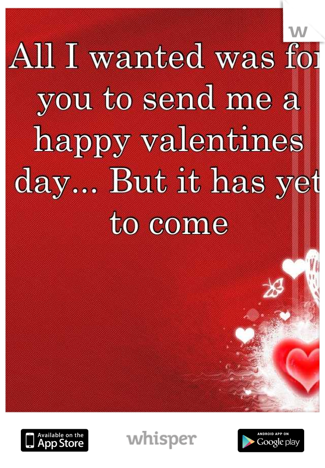 All I wanted was for you to send me a happy valentines day... But it has yet to come