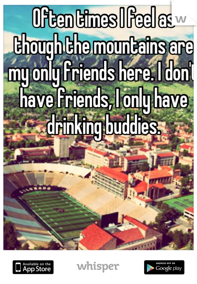 Often times I feel as though the mountains are my only friends here. I don't have friends, I only have drinking buddies.
