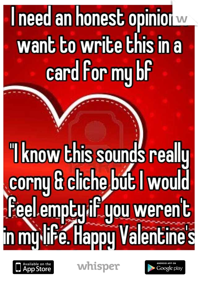 """I need an honest opinion. I want to write this in a card for my bf   """"I know this sounds really corny & cliche but I would feel empty if you weren't in my life. Happy Valentine's Day babe, I love you."""""""