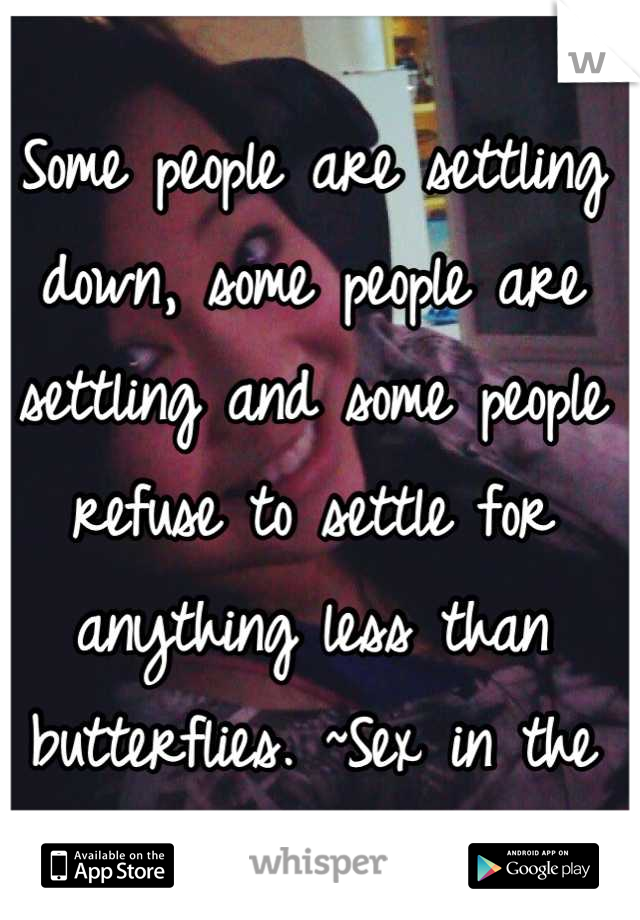 Some people are settling down, some people are settling and some people refuse to settle for anything less than butterflies. ~Sex in the City
