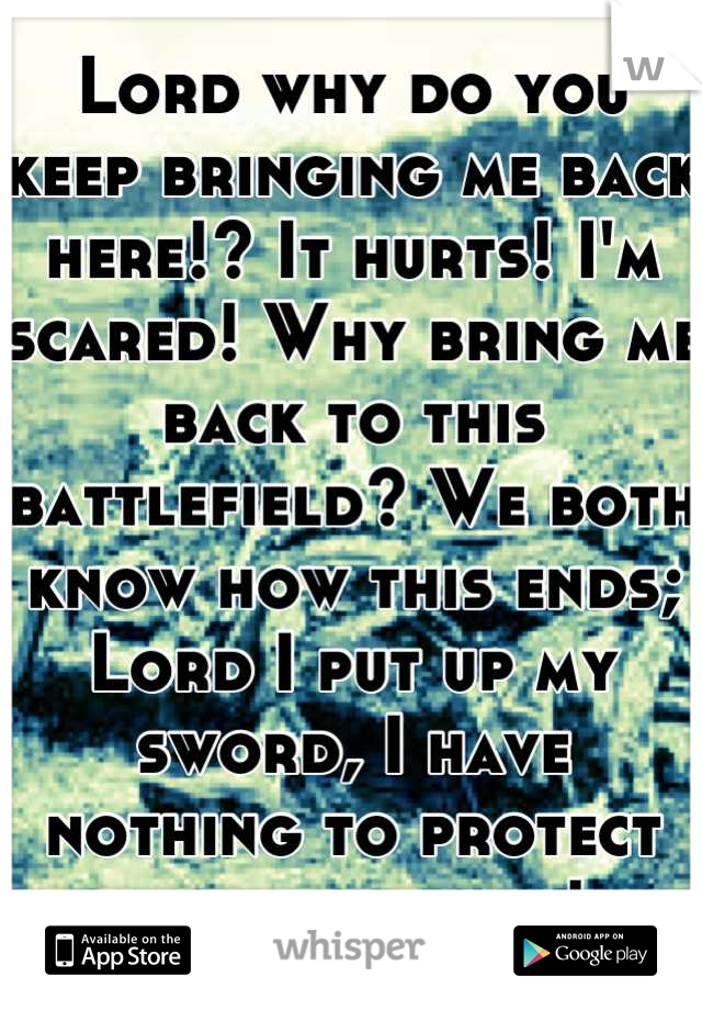 Lord why do you keep bringing me back here!? It hurts! I'm scared! Why bring me back to this battlefield? We both know how this ends; Lord I put up my sword, I have nothing to protect my heart with!