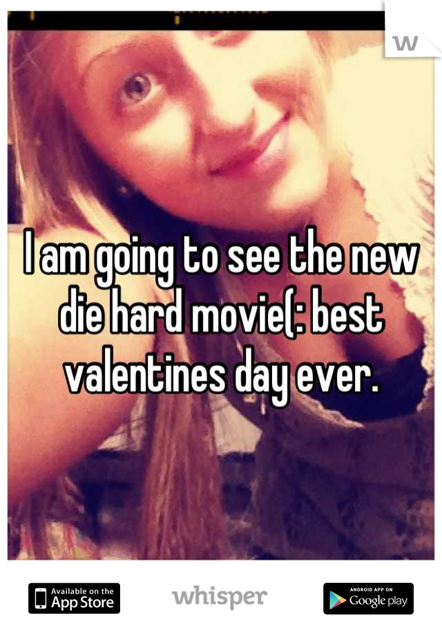 I am going to see the new die hard movie(: best valentines day ever.