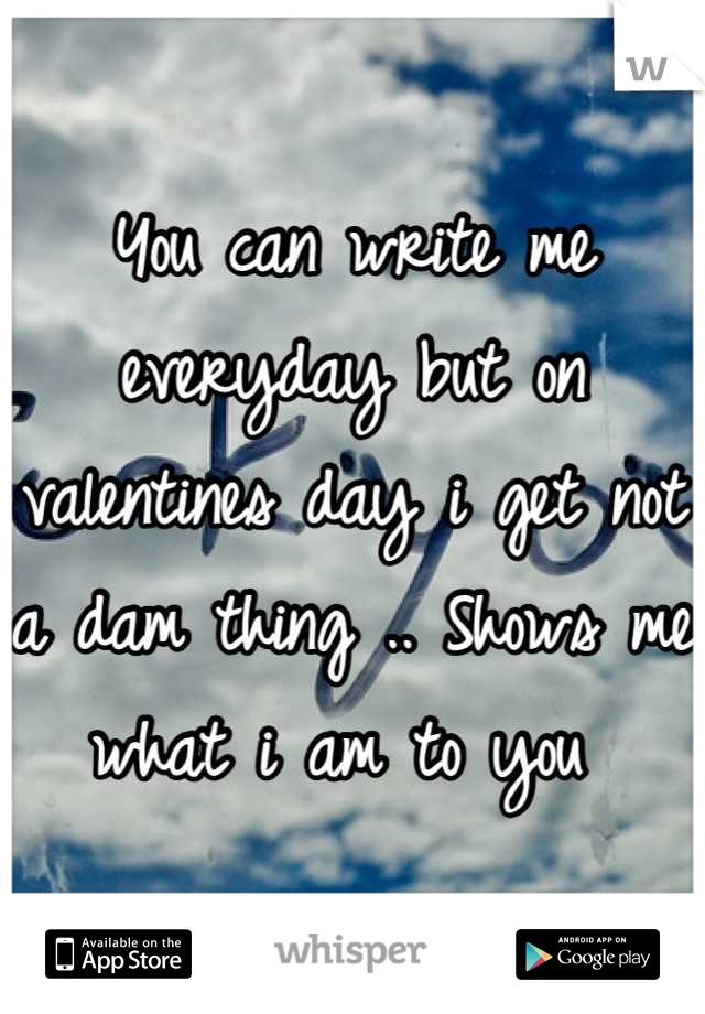 You can write me everyday but on valentines day i get not a dam thing .. Shows me what i am to you
