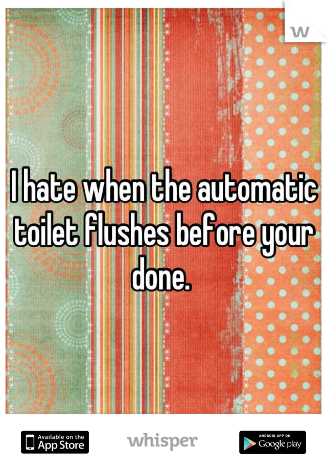 I hate when the automatic toilet flushes before your done.