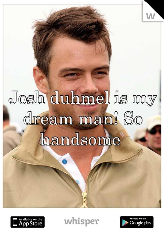 Josh duhmel is my dream man! So handsome