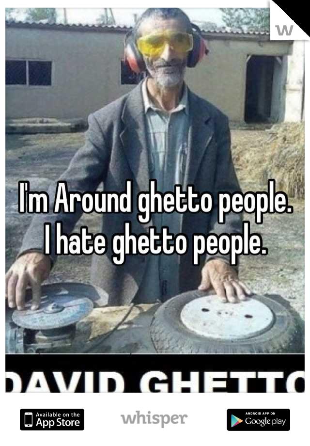 I'm Around ghetto people. I hate ghetto people.