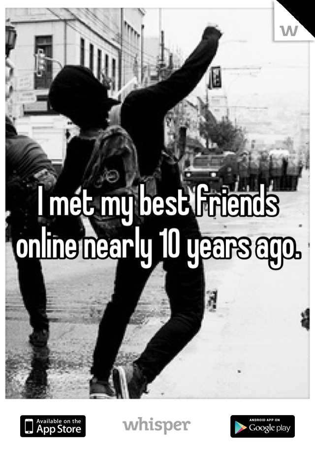 I met my best friends online nearly 10 years ago.