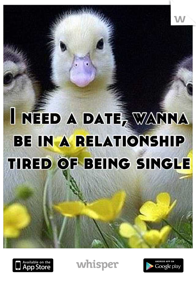 I need a date, wanna be in a relationship tired of being single
