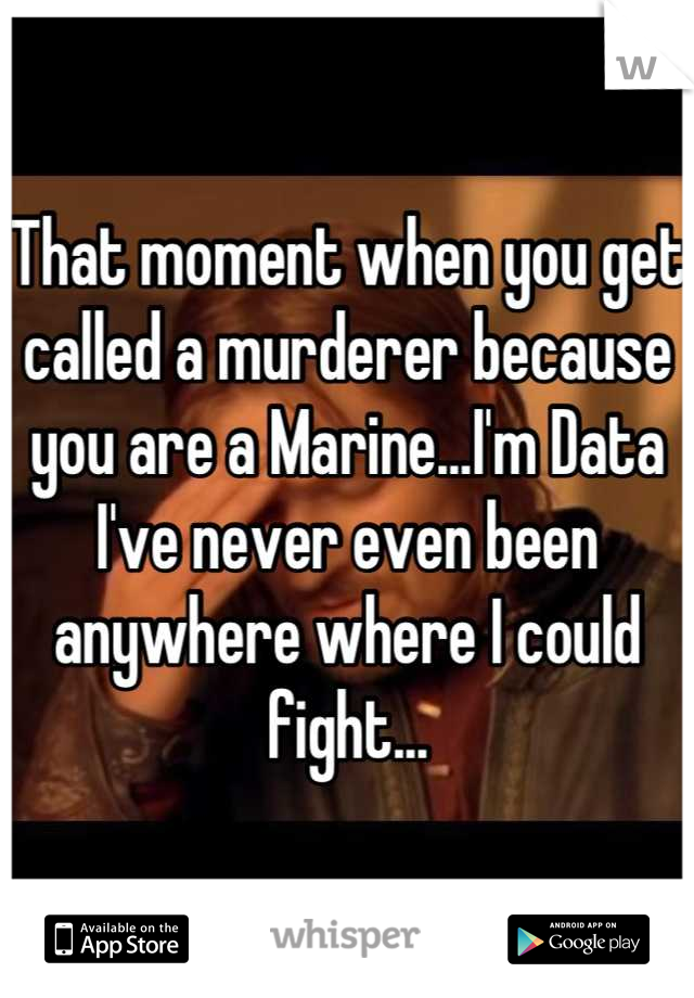That moment when you get called a murderer because you are a Marine...I'm Data I've never even been anywhere where I could fight...