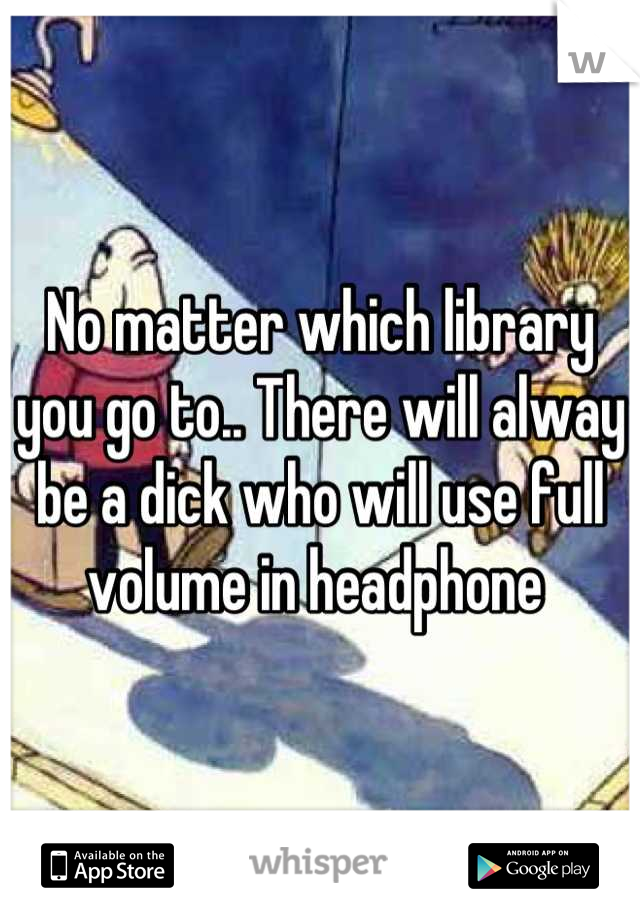 No matter which library  you go to.. There will alway be a dick who will use full volume in headphone