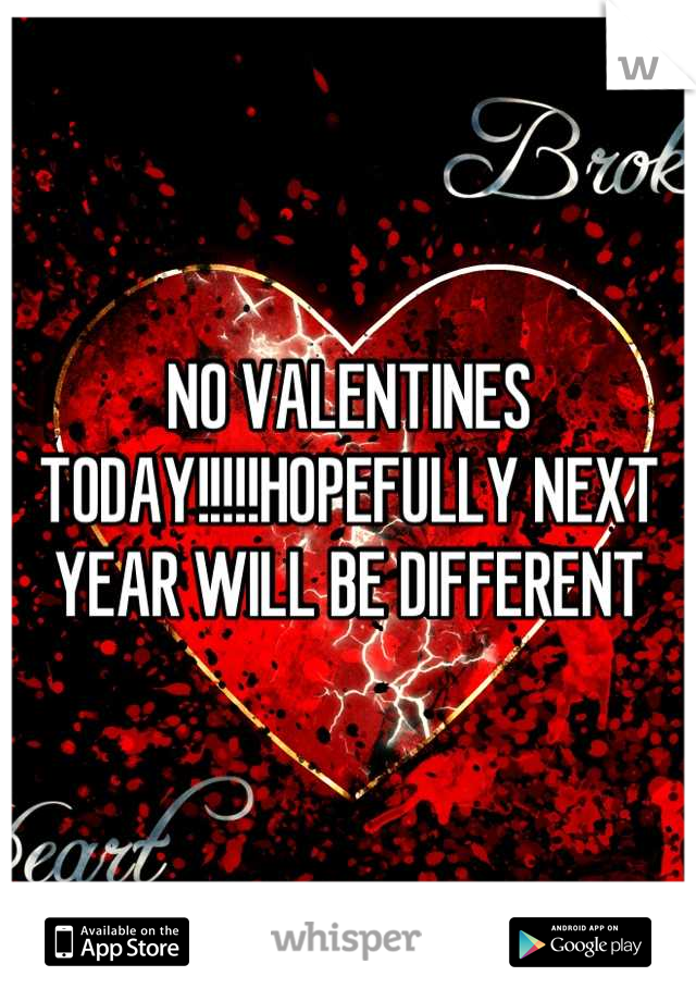 NO VALENTINES TODAY!!!!!HOPEFULLY NEXT YEAR WILL BE DIFFERENT